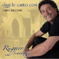 RUGGERO SCANDIUZZI CD OGGI LE CANTO COSI' I MIEI SUCCESSI